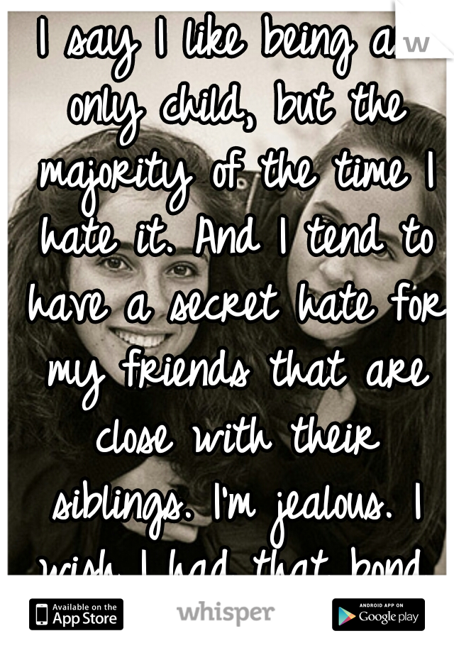 I say I like being an only child, but the majority of the time I hate it. And I tend to have a secret hate for my friends that are close with their siblings. I'm jealous. I wish I had that bond. :(