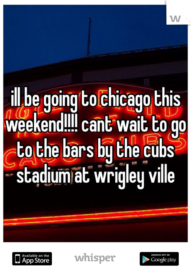 ill be going to chicago this weekend!!!! cant wait to go to the bars by the cubs stadium at wrigley ville
