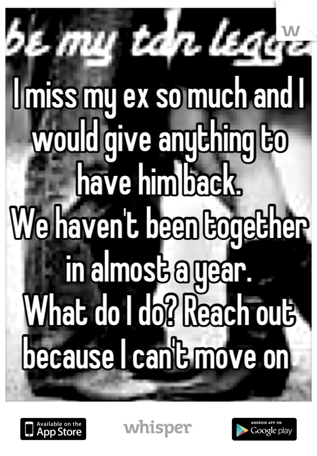 I miss my ex so much and I would give anything to have him back.  We haven't been together in almost a year.  What do I do? Reach out because I can't move on
