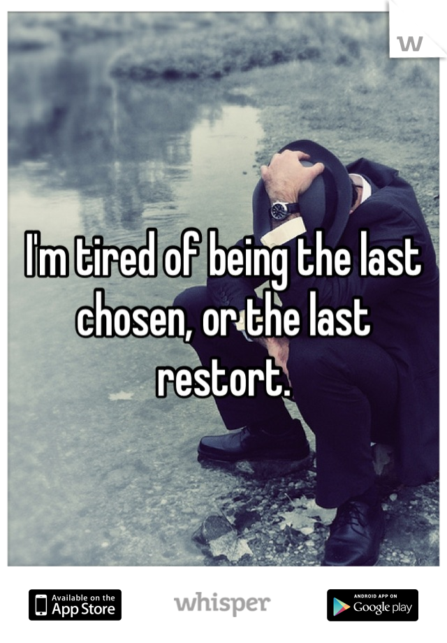 I'm tired of being the last chosen, or the last restort.