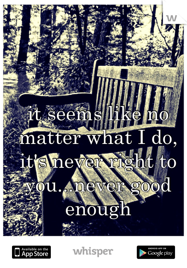 it seems like no matter what I do, it's never right to you...never good enough