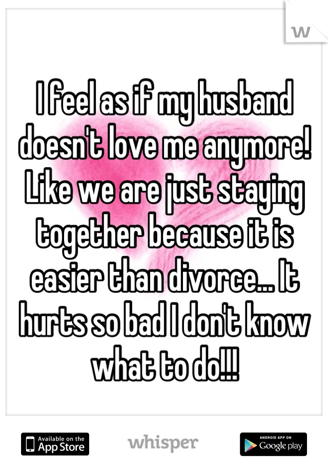 I feel as if my husband doesn't love me anymore! Like we are just staying together because it is easier than divorce... It hurts so bad I don't know what to do!!!