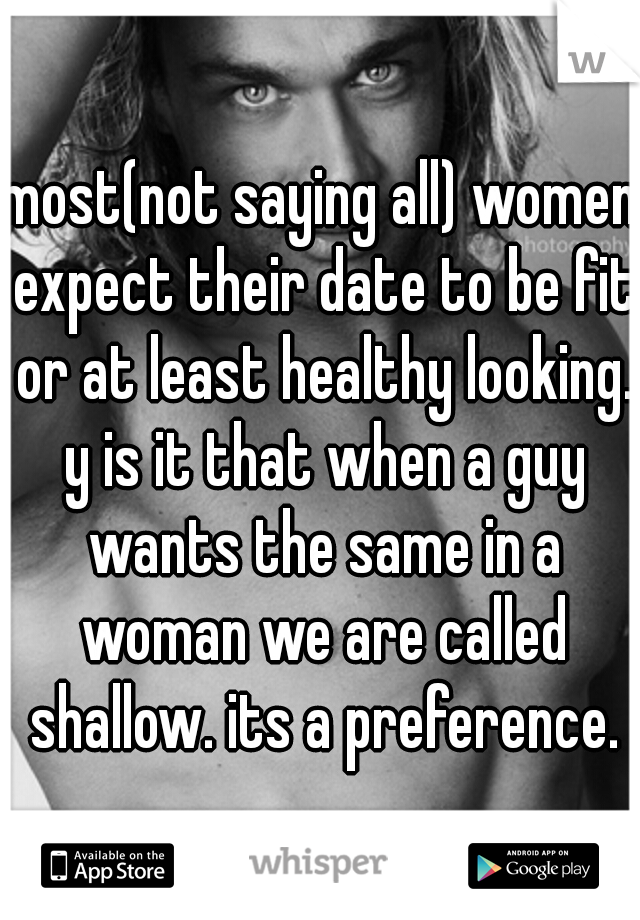 most(not saying all) women expect their date to be fit or at least healthy looking. y is it that when a guy wants the same in a woman we are called shallow. its a preference.