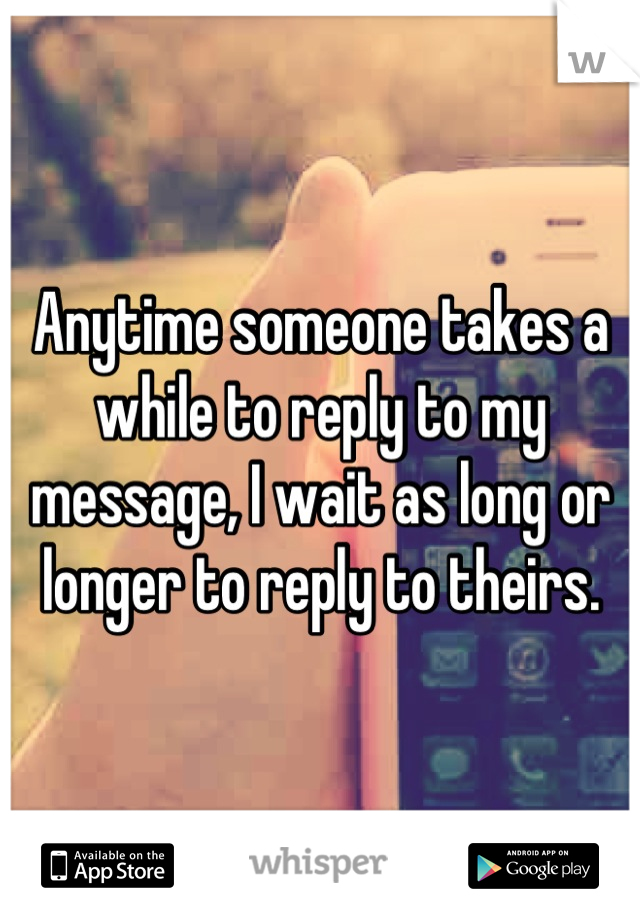 Anytime someone takes a while to reply to my message, I wait as long or longer to reply to theirs.