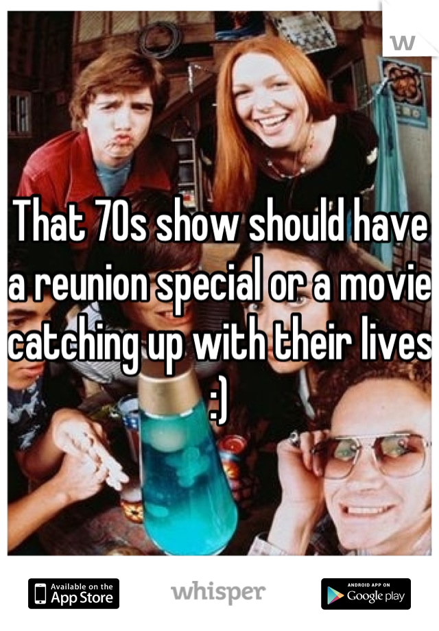 That 70s show should have a reunion special or a movie catching up with their lives :)