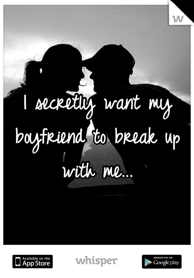 I secretly want my boyfriend to break up with me...