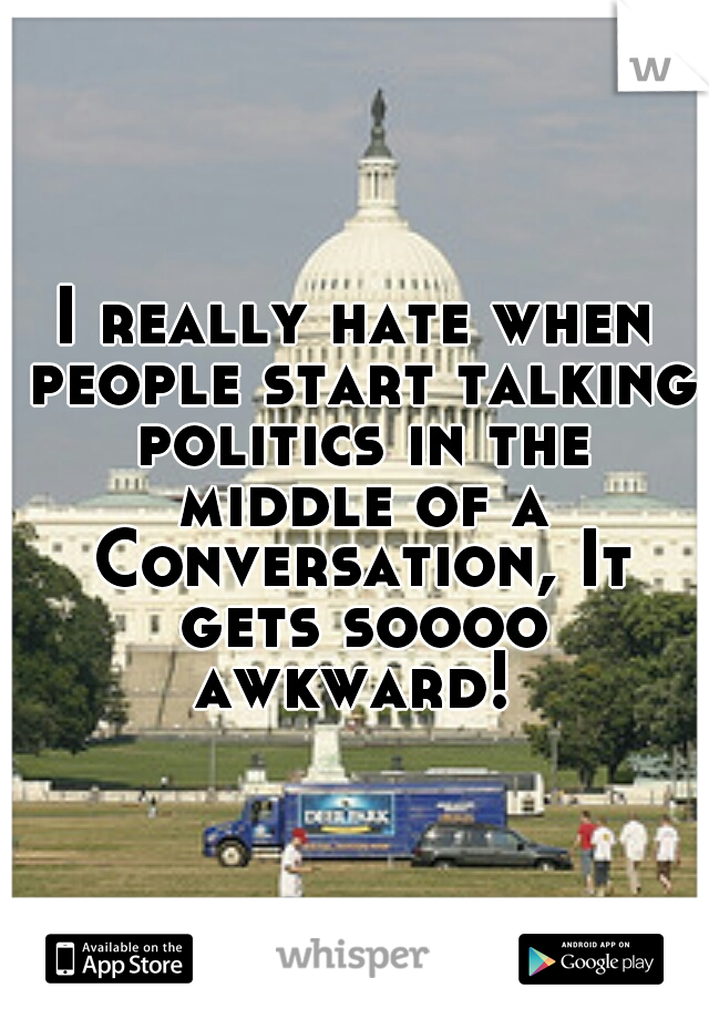 I really hate when people start talking politics in the middle of a Conversation, It gets soooo awkward!