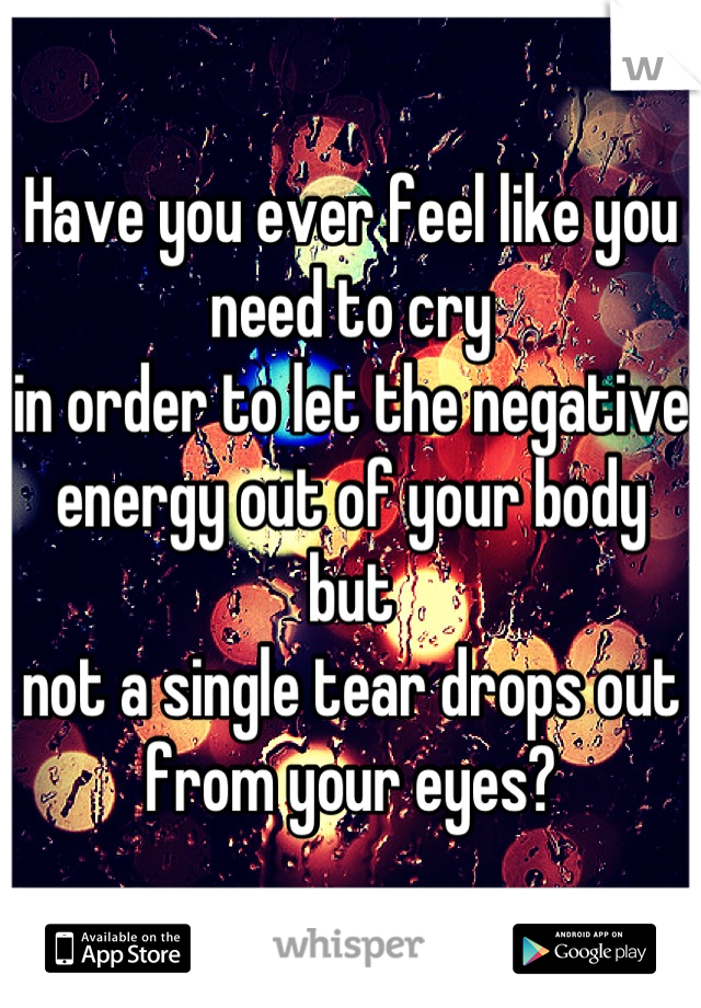 Have you ever feel like you need to cry  in order to let the negative energy out of your body but not a single tear drops out from your eyes?