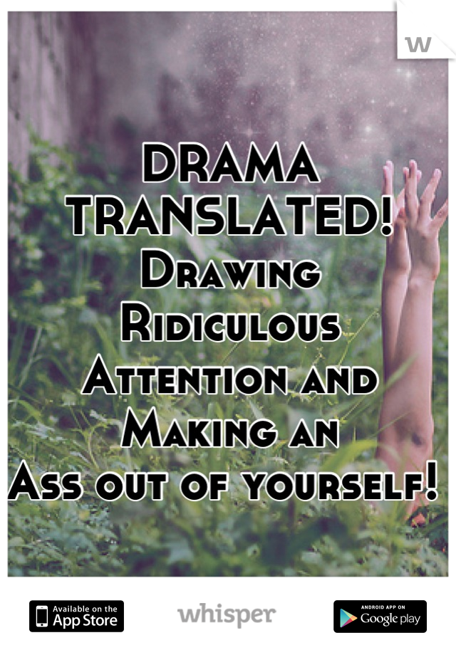 DRAMA TRANSLATED!  Drawing Ridiculous  Attention and Making an  Ass out of yourself!