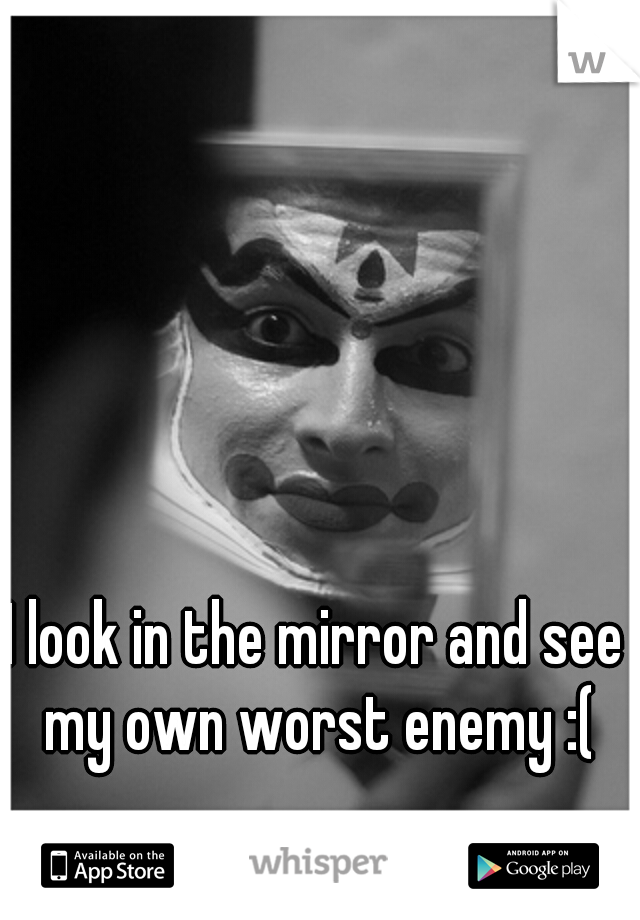 I look in the mirror and see my own worst enemy :(