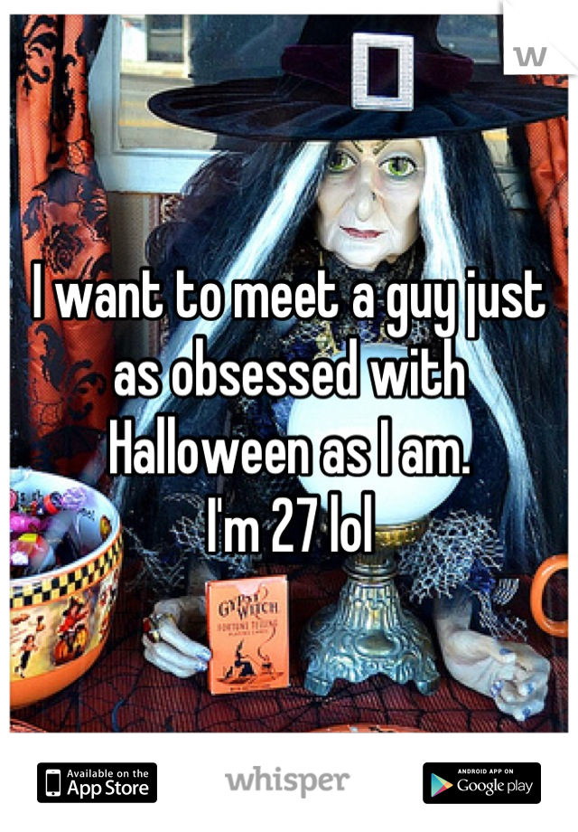 I want to meet a guy just as obsessed with Halloween as I am.  I'm 27 lol