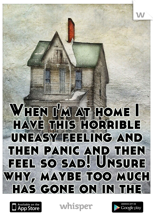 When i'm at home I have this horrible uneasy feeling and then panic and then feel so sad! Unsure why, maybe too much has gone on in the time ive lived here?
