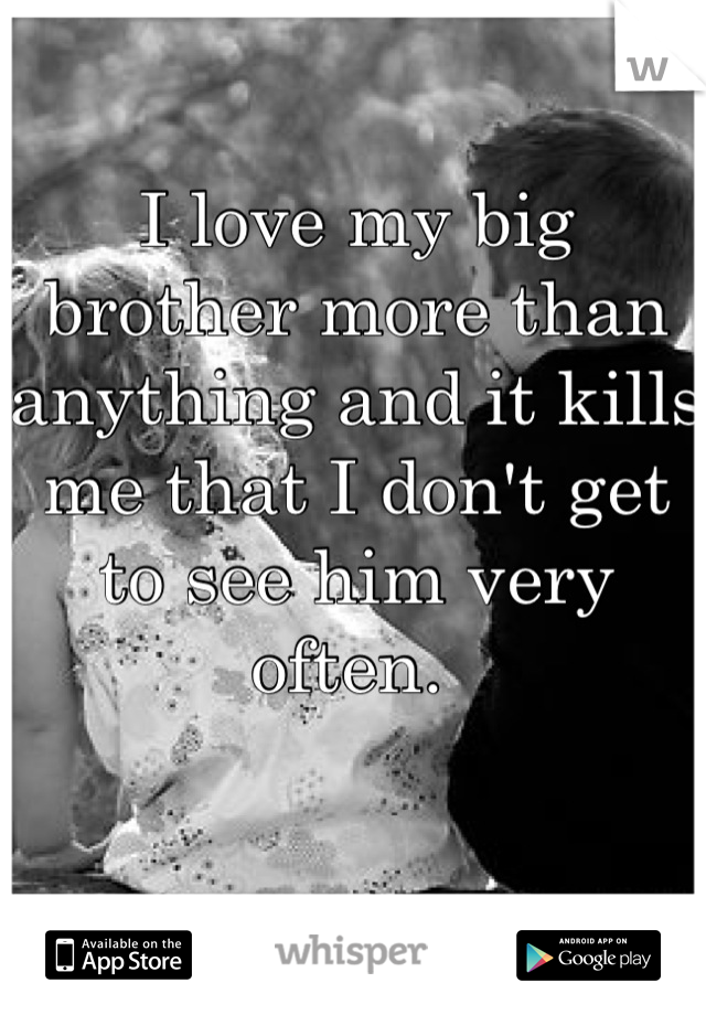 I love my big brother more than anything and it kills me that I don't get to see him very often.