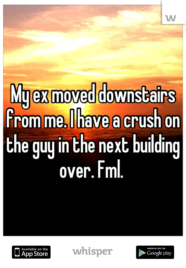 My ex moved downstairs from me. I have a crush on the guy in the next building over. Fml.
