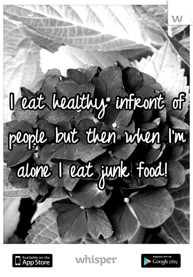 I eat healthy infront of people but then when I'm alone I eat junk food!