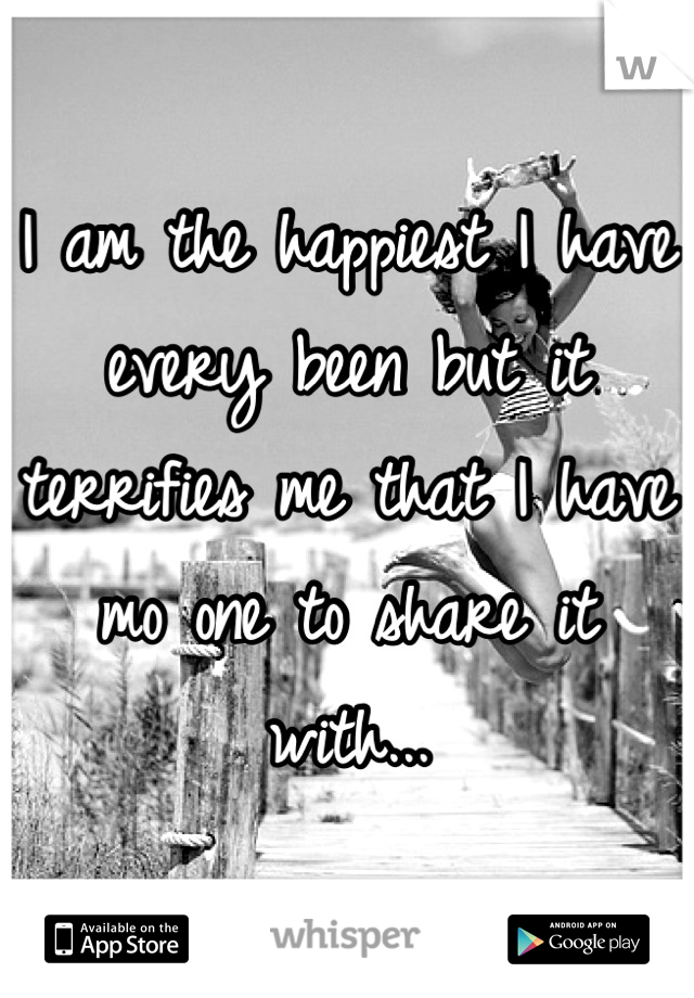 I am the happiest I have every been but it terrifies me that I have mo one to share it with...