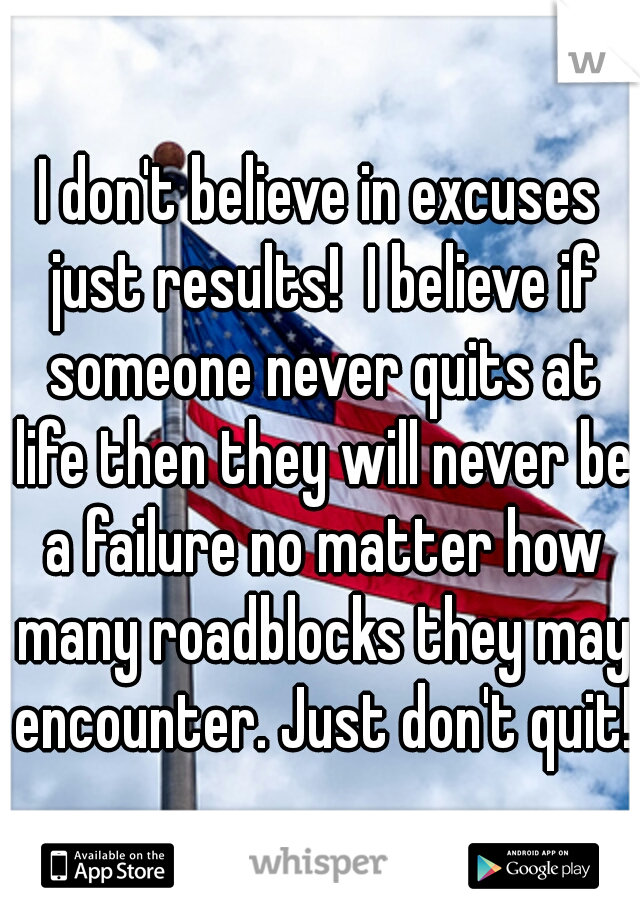 I don't believe in excuses just results!  I believe if someone never quits at life then they will never be a failure no matter how many roadblocks they may encounter. Just don't quit!