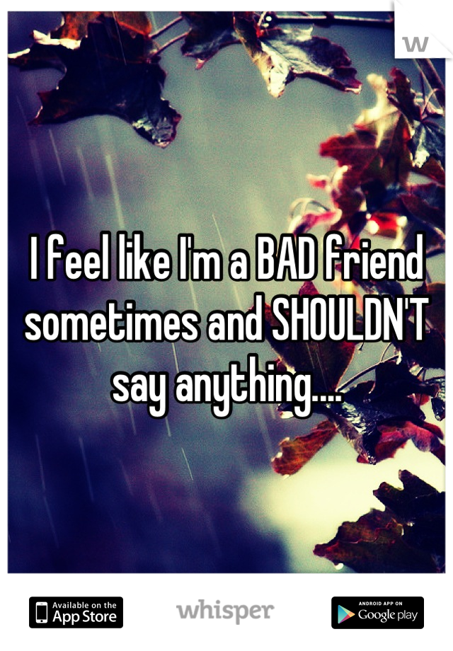I feel like I'm a BAD friend sometimes and SHOULDN'T say anything....