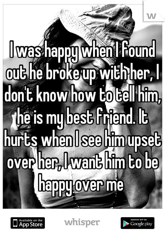 I was happy when I found out he broke up with her, I don't know how to tell him, he is my best friend. It hurts when I see him upset over her, I want him to be happy over me