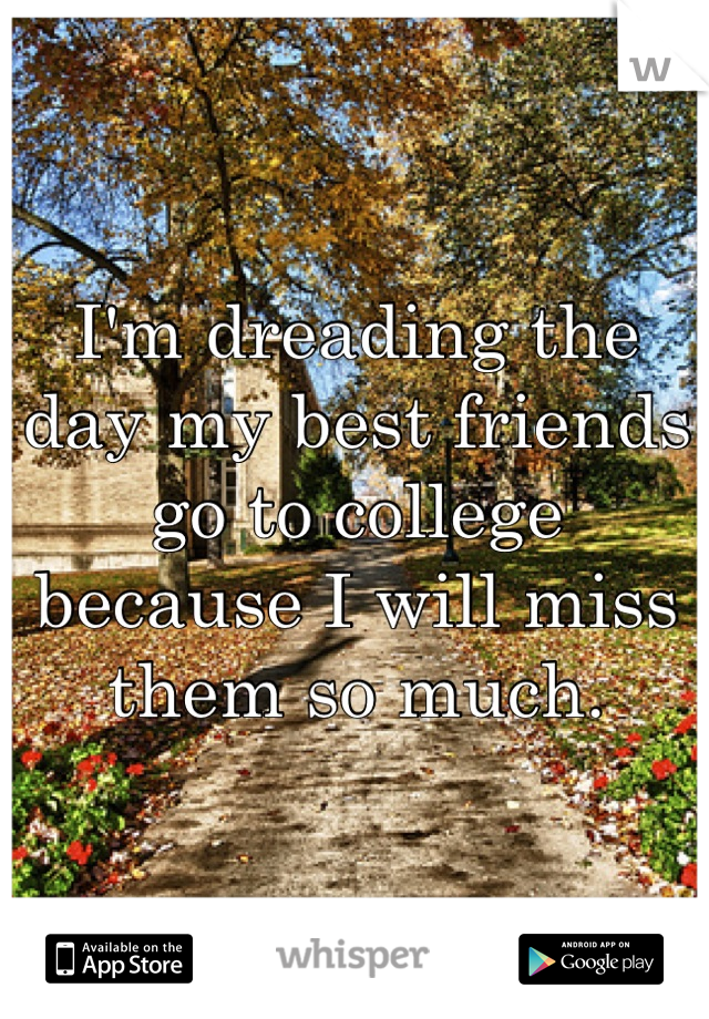 I'm dreading the day my best friends go to college because I will miss them so much.