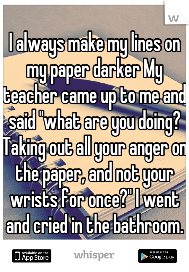"""I always make my lines on my paper darker My teacher came up to me and said """"what are you doing?Taking out all your anger on the paper, and not your wrists for once?"""" I went and cried in the bathroom."""