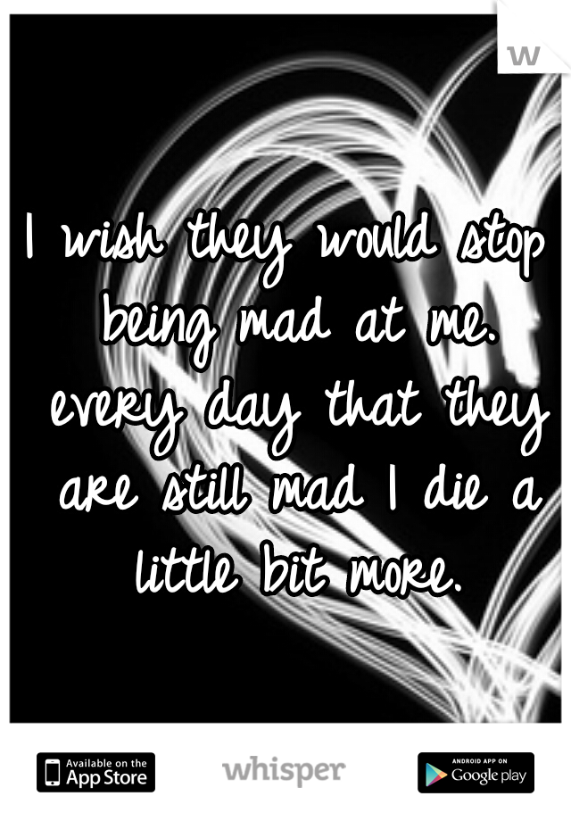 I wish they would stop being mad at me. every day that they are still mad I die a little bit more.