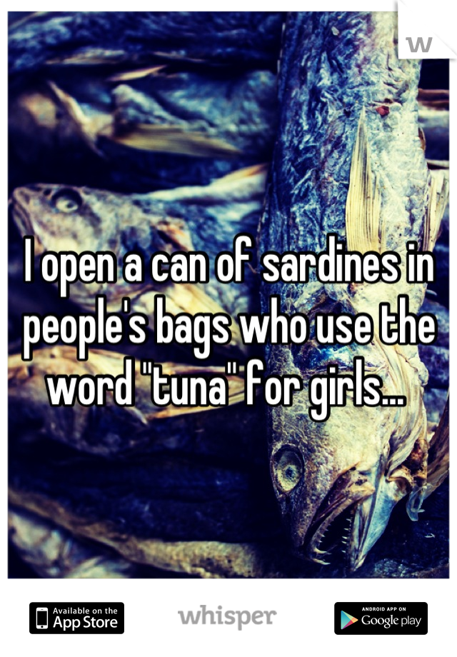 """I open a can of sardines in people's bags who use the word """"tuna"""" for girls..."""