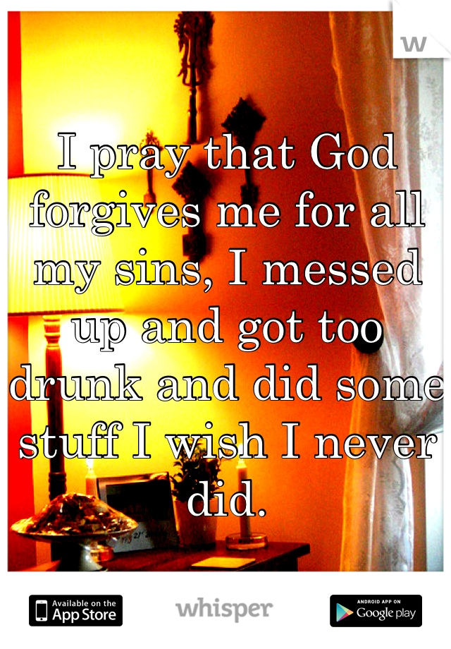 I pray that God forgives me for all my sins, I messed up and got too drunk and did some stuff I wish I never did.