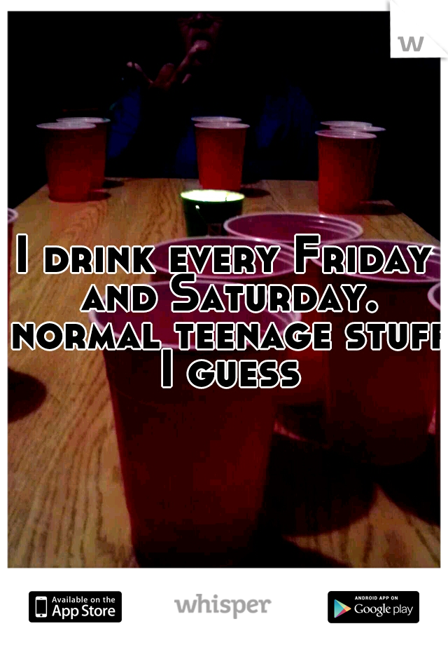 I drink every Friday and Saturday. normal teenage stuff I guess