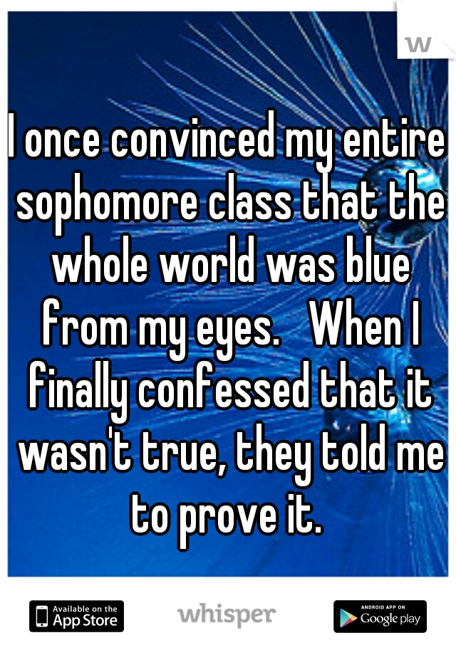 I once convinced my entire sophomore class that the whole world was blue from my eyes.   When I finally confessed that it wasn't true, they told me to prove it.