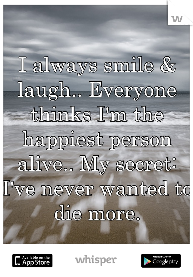 I always smile & laugh.. Everyone thinks I'm the happiest person alive.. My secret: I've never wanted to die more.
