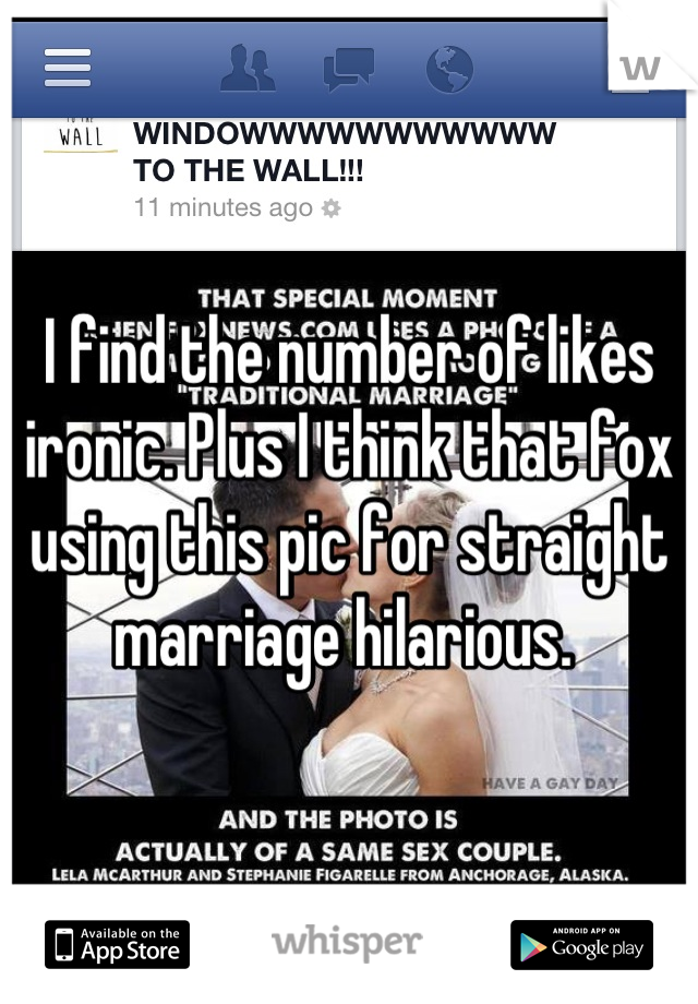 I find the number of likes ironic. Plus I think that fox using this pic for straight marriage hilarious.