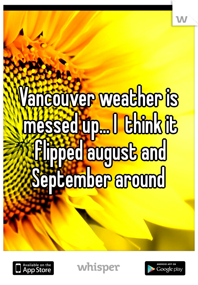 Vancouver weather is messed up... I  think it flipped august and September around