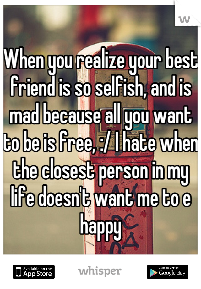 When you realize your best friend is so selfish, and is mad because all you want to be is free, :/ I hate when the closest person in my life doesn't want me to e happy