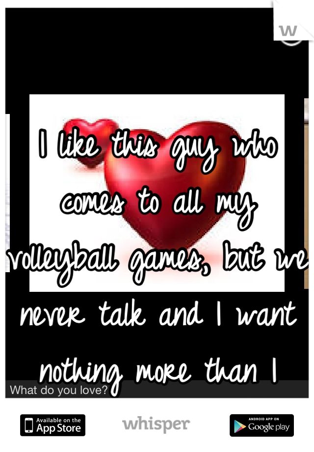I like this guy who comes to all my volleyball games, but we never talk and I want nothing more than I want him.