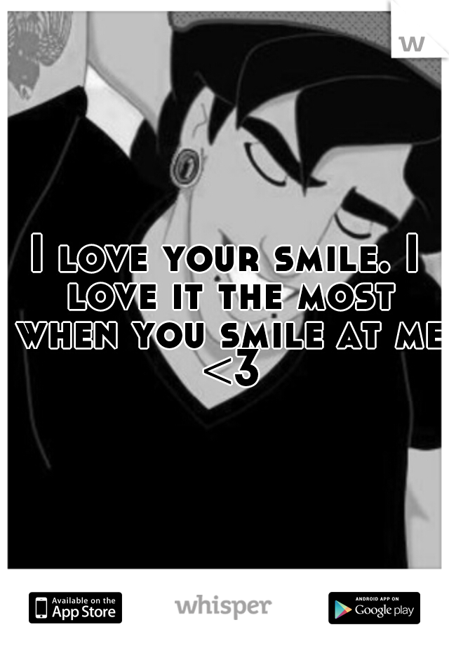 I love your smile. I love it the most when you smile at me <3