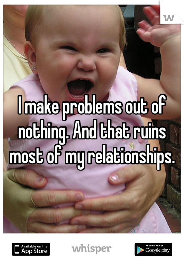I make problems out of nothing. And that ruins most of my relationships.