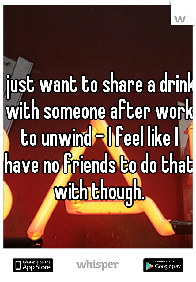 I just want to share a drink with someone after work to unwind - I feel like I have no friends to do that with though.