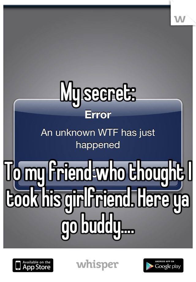 My secret:   To my friend who thought I took his girlfriend. Here ya go buddy....