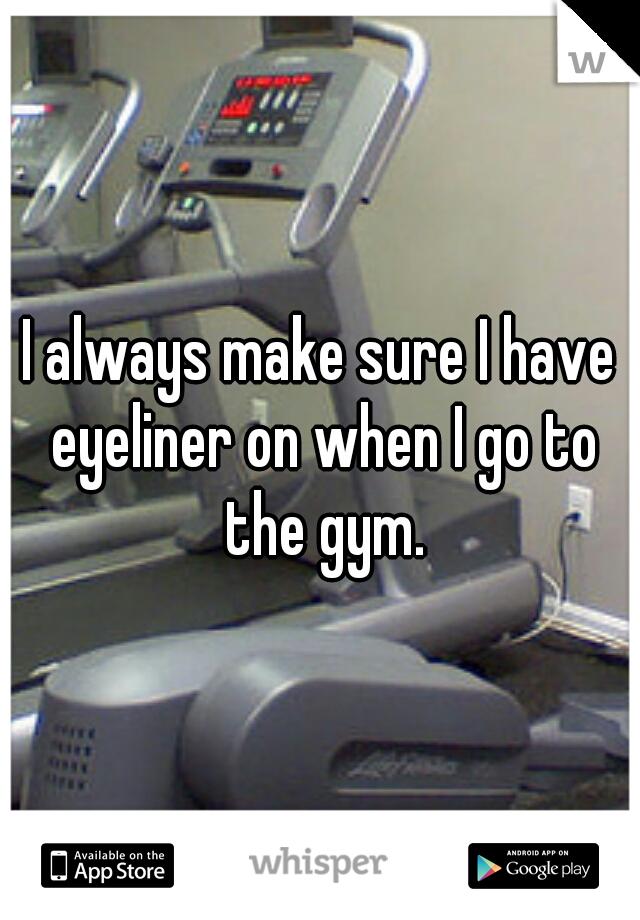 I always make sure I have eyeliner on when I go to the gym.