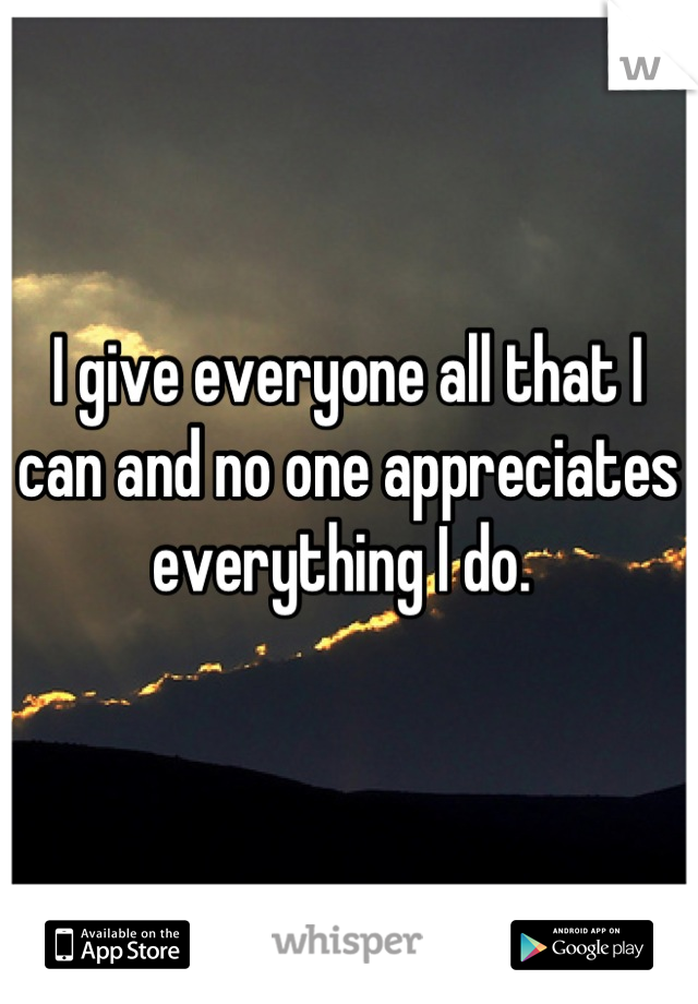 I give everyone all that I can and no one appreciates everything I do.