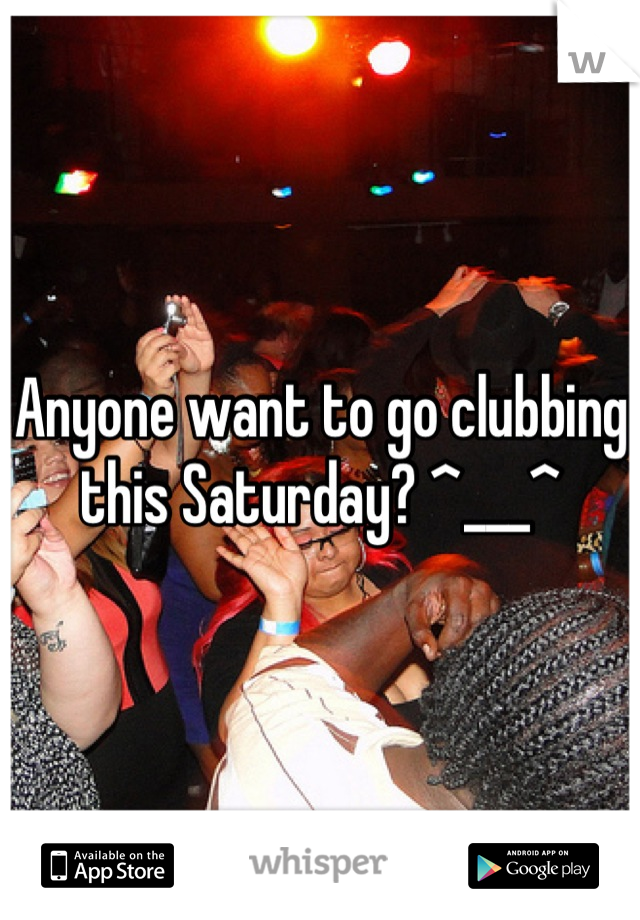 Anyone want to go clubbing this Saturday? ^___^