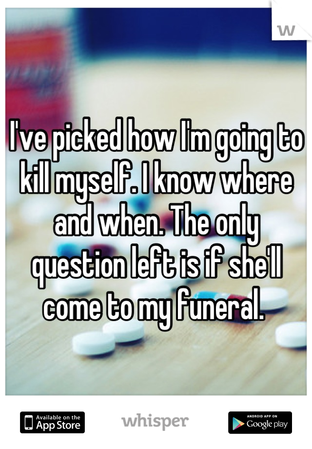 I've picked how I'm going to kill myself. I know where and when. The only question left is if she'll come to my funeral.