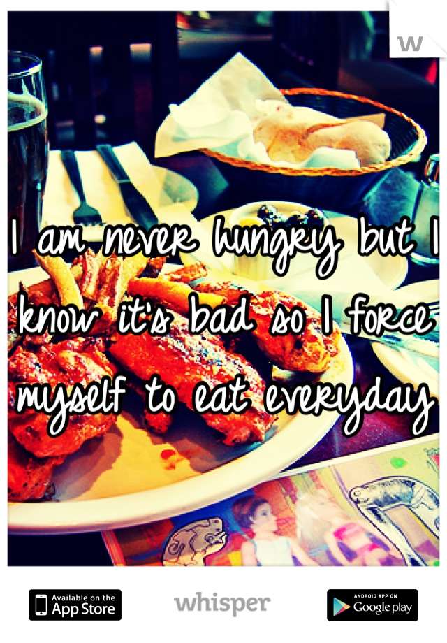 I am never hungry but I know it's bad so I force myself to eat everyday
