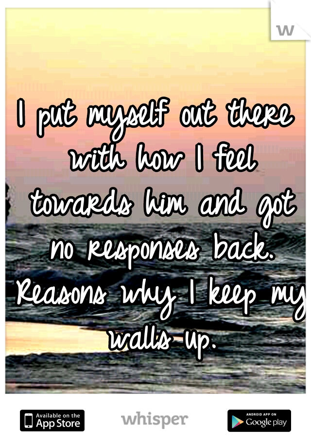 I put myself out there with how I feel towards him and got no responses back. Reasons why I keep my walls up.