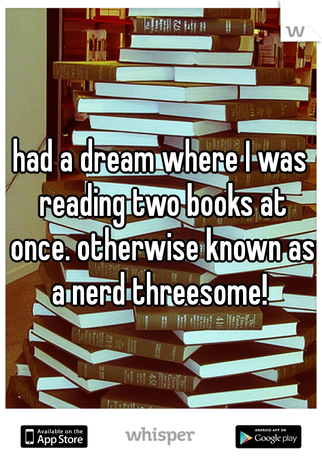 had a dream where I was reading two books at once. otherwise known as a nerd threesome!