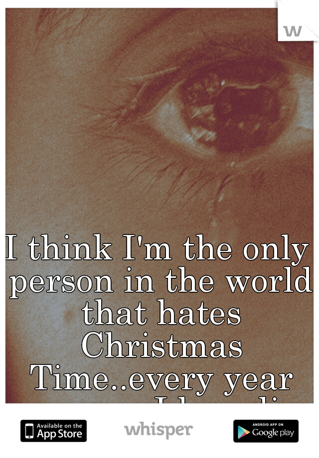I think I'm the only person in the world that hates Christmas Time..every year someone I love dies at that time.... :''(