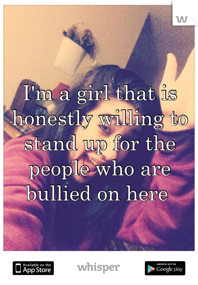 I'm a girl that is honestly willing to stand up for the people who are bullied on here