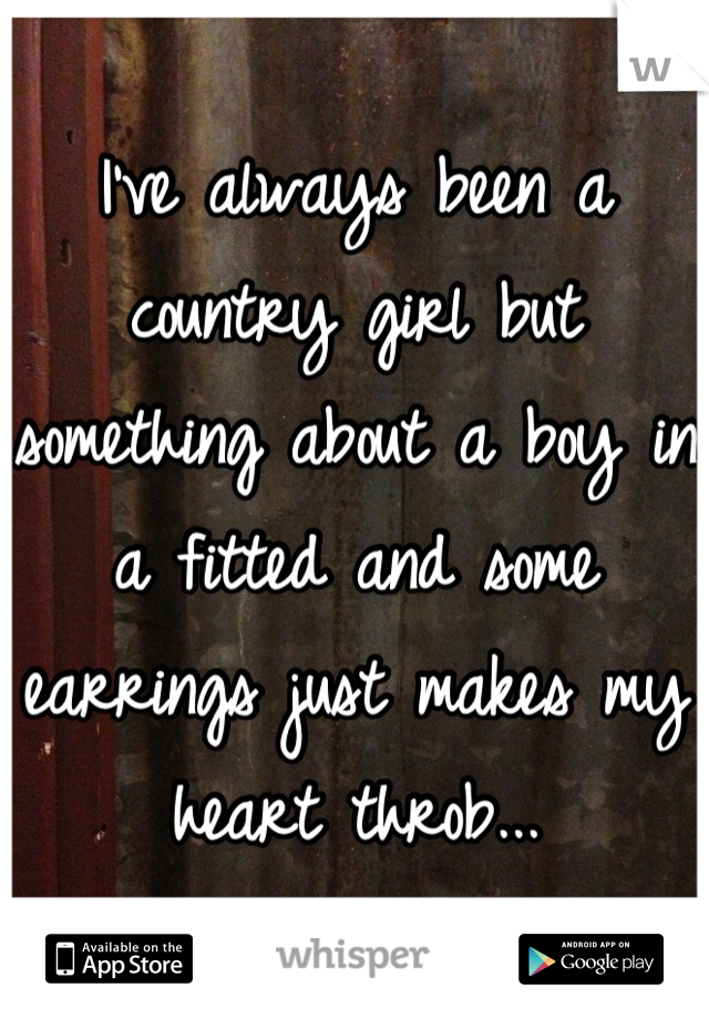 I've always been a country girl but something about a boy in a fitted and some earrings just makes my heart throb...