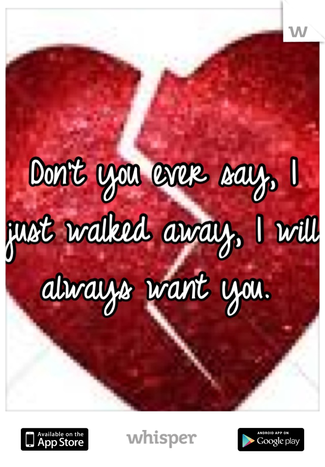 Don't you ever say, I just walked away, I will always want you.